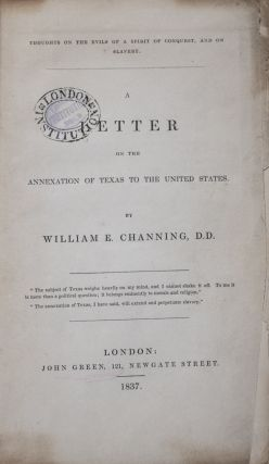 Thoughts on the Evils of a Spirit of Conquest, and on Slavery: A Letter on the Annexation of Texas to the United States. William E. Channing.