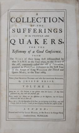 A Collection of the Sufferings of the People called Quakers, for the Testemony of a Good Conscience, From The Time of their being first distinguished by the Name in the Year 1650, to the Time of the Act, commonly called the Act of Toleration, granted to Protestant Diffenters in the first Year of the Reign of King William the Third and Queen Mary, in the 1689. 2 Vols. Joseph Besse.