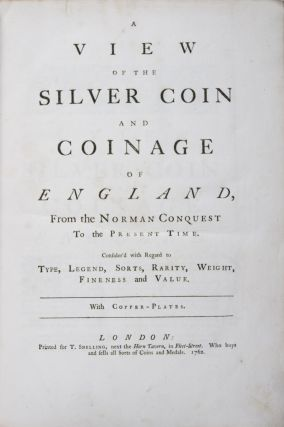 A View of the Silver Coin and Coinage of England, From the Norman Conquest to the Present Time [BOUND WITH] A View of the Gold Coin and Coinage of England from Henry the Third to the Present Time [BOUND WITH] A View of the Copper Coin and Coinage of England. Thomas Snelling.