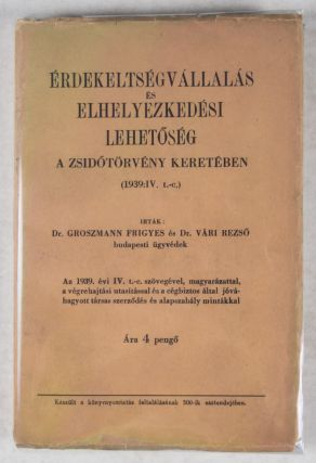 Érdekeltségvállalás és Elhelyezkedési Lehetoség a Zsidótörvény Keretében (1939:IV. t.-c.) / Corporate Interests and Job Opportunities in the Context of the Jewish Law (Act IV of 1939). Frigyes Groszmann, Rezso Vari.