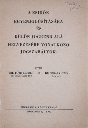 A Zsidók Egyenjogúsítására és Külön Jogrend Alá Helyezésére Vonatkozó Jogszabályok (Legislation on the Equalization of Jews and the Enforcement of Special Jurisdictions). Laszló Tóth, Géza Ribáry.