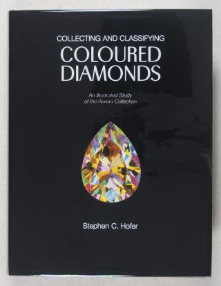 Collecting and Classifying Coloured Diamonds, An Illustrated Study of the Aurora Collection. Stephen C. Hofer.