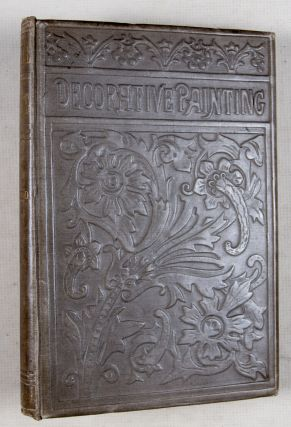 Decorative Painting: A practical Handbook on Painting and Etching Upon Various Objects and Materials for the Decoration of our Homes