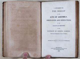 A Digest of the Acts of Assembly and of the Ordinances of the Inhabitants and Commissioners of the District of Spring Garden, for the Government of that District (With Supplment Bound In)