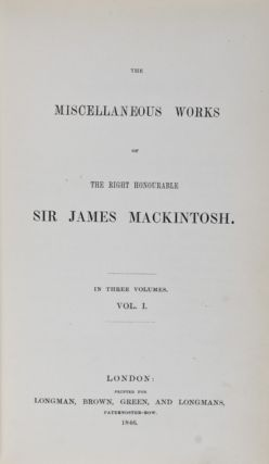 The Miscellaneous Works of the Right Honourable Sir James Mackintosh. 3 Vols. Sir James Mackintosh.