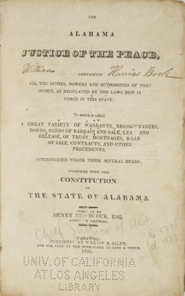 The Alabama Justice of the Peace, Containing All the Duties, Powers and Authorities of that Office, as Regulated by the Laws Now in Force in this State: To Which is Added a Great Variety of Warrants, Recognizances, Bonds, Deeds of Bargain and Sale, Lease and Release, of Trust, Mortgages, Bills of Sale, Contracts, and Other Precedents, Interspersed Under Their Several Heads; Together With the Constitution of the State of Alabama