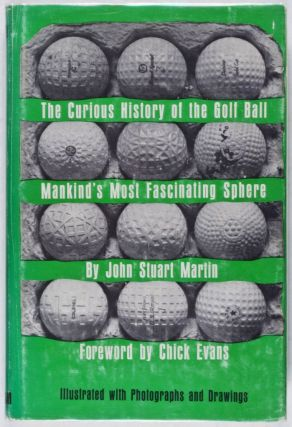 The Curious History of the Golf Ball: Mankind's Most Fascinating Sphere. John Stuart Martin